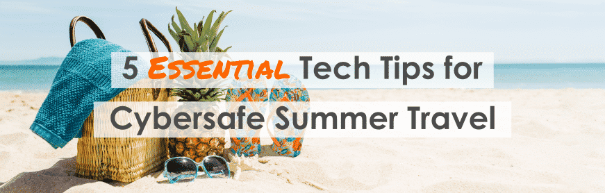 5 tried and true tips that will help keep you cybersafe and secure during summer travel